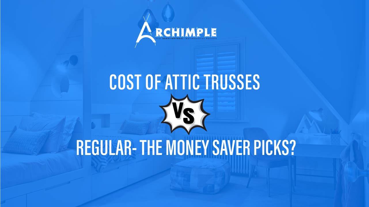 Cost of Attic Trusses Vs Regular